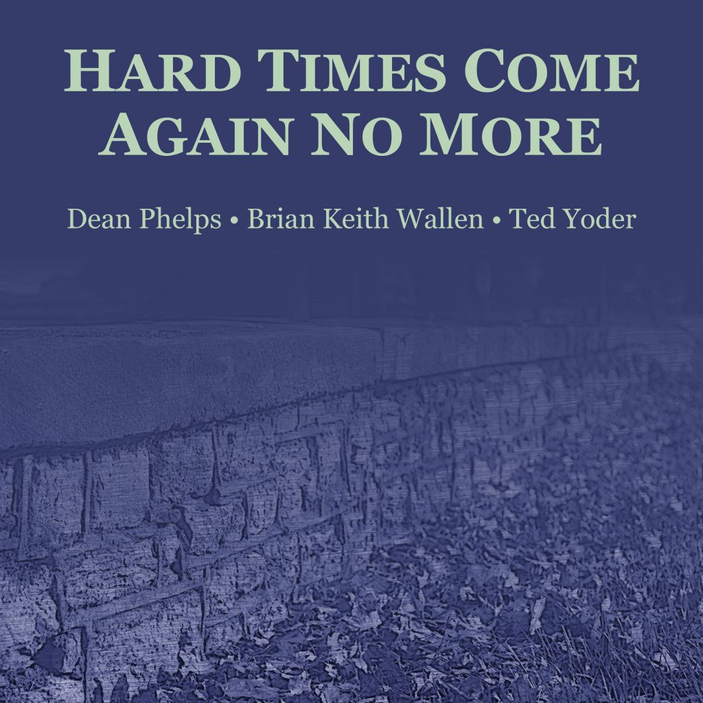 Hard Times Come Again No More with Dean Phelps, Ted Yoder, and Brian Keith Wallen.